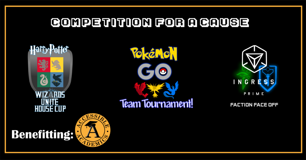 Competition for a Cause Benefiting Accessible Academics Harry Potter Wizards Unite House Cup Pokemon Go Team Tournament Ingress Prime Faction Faceoff
