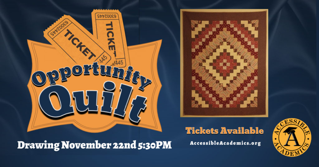 Opportunity Quilt drawing November 23rd 5:30PM Tickets available at AccessibleAcademics.org